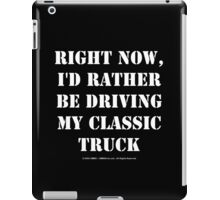 Right Now, I'd Rather Be Driving My Classic Truck - White Text iPad Case/Skin