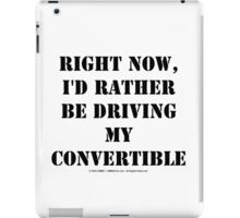Right Now, I'd Rather Be Driving My Convertible - Black Text iPad Case/Skin