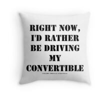 Right Now, I'd Rather Be Driving My Convertible - Black Text Throw Pillow