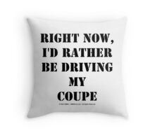 Right Now, I'd Rather Be Driving My Coupe - Black Text Throw Pillow