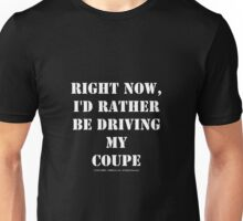 Right Now, I'd Rather Be Driving My Coupe - White Text Unisex T-Shirt
