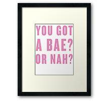 You Got A Bae, Or Nah? Framed Print