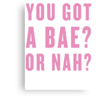 You Got A Bae, Or Nah? Canvas Print