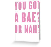 You Got A Bae, Or Nah? Greeting Card