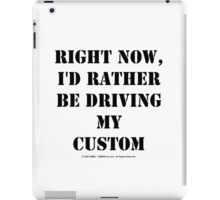 Right Now, I'd Rather Be Driving My Custom - Black Text iPad Case/Skin