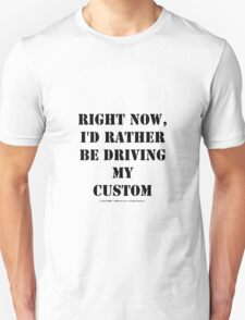 Right Now, I'd Rather Be Driving My Custom - Black Text Unisex T-Shirt