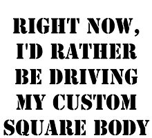 Right Now, I'd Rather Be Driving My Custom Square Body - Black Text by cmmei