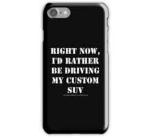Right Now, I'd Rather Be Driving My Custom SUV - White Text iPhone Case/Skin