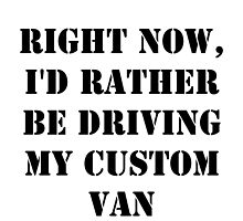 Right Now, I'd Rather Be Driving My Custom Van - Black Text by cmmei