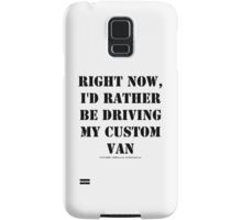 Right Now, I'd Rather Be Driving My Custom Van - Black Text Samsung Galaxy Case/Skin