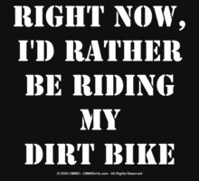 Right Now, I'd Rather Be Riding My Dirt Bike - White Text by cmmei