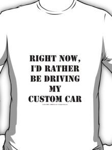 Right Now, I'd Rather Be Driving My Custom Car - Black Text T-Shirt