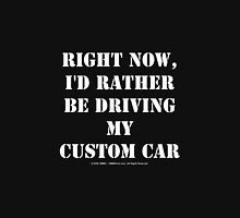 Right Now, I'd Rather Be Driving My Custom Car - White Text Unisex T-Shirt