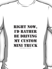 Right Now, I'd Rather Be Driving My Custom Mini Truck - Black Text T-Shirt