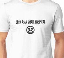 SICK AS A SMALL HOSPITAL Unisex T-Shirt
