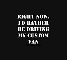 Right Now, I'd Rather Be Driving My Custom Van - White Text Unisex T-Shirt