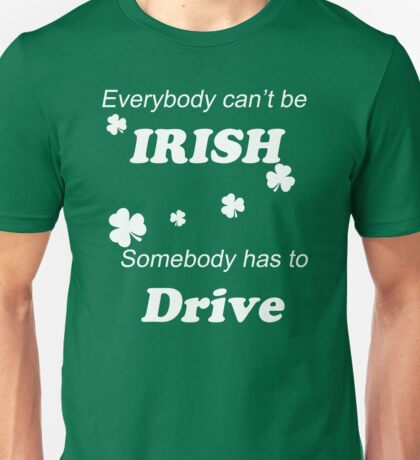 St Patricks Day Somebody Has To Driver Unisex T-Shirt