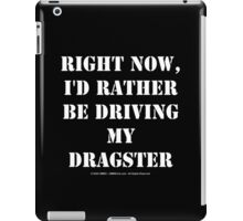 Right Now, I'd Rather Be Driving My Dragster - White Text iPad Case/Skin