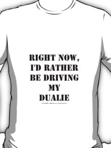 Right Now, I'd Rather Be Driving My Dualie - Black Text T-Shirt