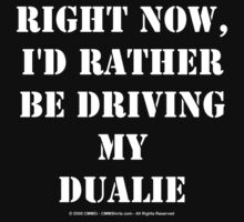 Right Now, I'd Rather Be Driving My Dualie - White Text by cmmei