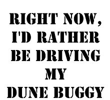 Right Now, I'd Rather Be Driving My Dune Buggy - Black Text by cmmei