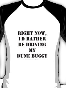 Right Now, I'd Rather Be Driving My Dune Buggy - Black Text T-Shirt