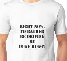 Right Now, I'd Rather Be Driving My Dune Buggy - Black Text Unisex T-Shirt