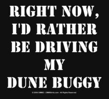 Right Now, I'd Rather Be Driving My Dune Buggy - White Text by cmmei