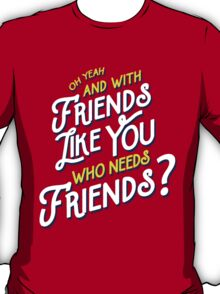 With Friends Like You Who Needs Friends T-Shirt