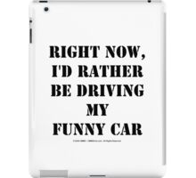 Right Now, I'd Rather Be Driving My Funny Car - Black Text iPad Case/Skin