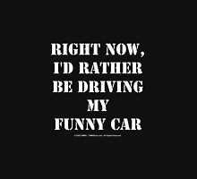 Right Now, I'd Rather Be Driving My Funny Car - White Text Unisex T-Shirt