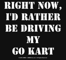 Right Now, I'd Rather Be Driving My Go Kart - White Text T-Shirt