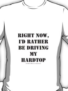 Right Now, I'd Rather Be Driving My Hardtop - Black Text T-Shirt