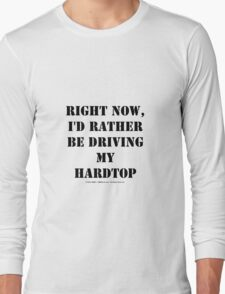 Right Now, I'd Rather Be Driving My Hardtop - Black Text Long Sleeve T-Shirt