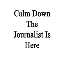 Calm Down The Journalist Is Here  Photographic Print