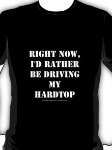 Right Now, I'd Rather Be Driving My Hardtop - White Text T-Shirt
