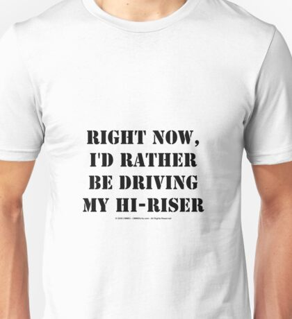 Right Now, I'd Rather Be Driving My Hi-Riser - Black Text Unisex T-Shirt
