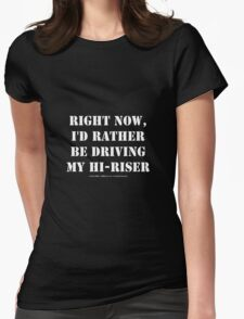 Right Now, I'd Rather Be Driving My Hi-Riser - White Text Womens Fitted T-Shirt