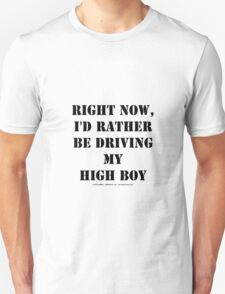 Right Now, I'd Rather Be Driving My High Boy - Black Text Unisex T-Shirt