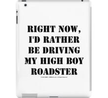 Right Now, I'd Rather Be Driving My High Boy Roadster - Black Text iPad Case/Skin