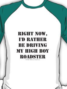 Right Now, I'd Rather Be Driving My High Boy Roadster - Black Text T-Shirt