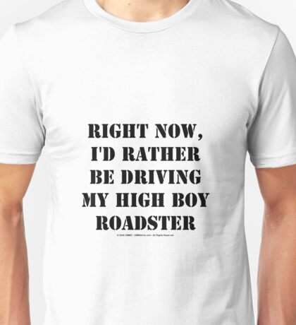 Right Now, I'd Rather Be Driving My High Boy Roadster - Black Text Unisex T-Shirt