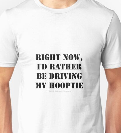 Right Now, I'd Rather Be Driving My Hooptie - Black Text Unisex T-Shirt