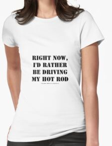 Right Now, I'd Rather Be Driving My Hot Rod - Black Text Womens Fitted T-Shirt