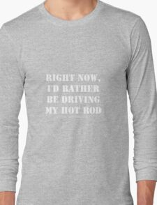 Right Now, I'd Rather Be Driving My Hot Rod - White Text Long Sleeve T-Shirt