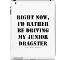 Right Now, I'd Rather Be Driving My Junior Dragster - Black Text iPad Case/Skin