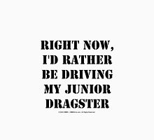 Right Now, I'd Rather Be Driving My Junior Dragster - Black Text Unisex T-Shirt