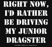 Right Now, I'd Rather Be Driving My Junior Dragster - White Text by cmmei