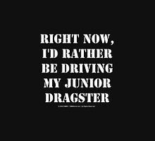 Right Now, I'd Rather Be Driving My Junior Dragster - White Text Unisex T-Shirt