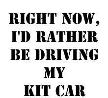Right Now, I'd Rather Be Driving My Kit Car - Black Text by cmmei